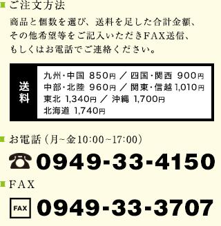 ご注文方法 商品と個数を選び、送料を足した合計金額、その他希望等をご記入いただきFAX送信、もしくはお電話でご連絡ください。 電話番号:0949-33-4150 FAX番号:0949-33-3707