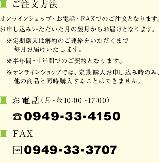 ご注文方法 オンラインショップ・お電話・FAXでのご注文となります。お申し込みいただいた月の翌月からお届けとなります。※定期購入は解約のご連絡をいただくまで毎月お届けいたします。※半年間〜1年間でのご契約となります。※オンラインショップでは、定期購入お申し込み時のみ、他の商品と同時購入することはできません。電話番号:0949-33-4150 FAX番号:0949-33-3707